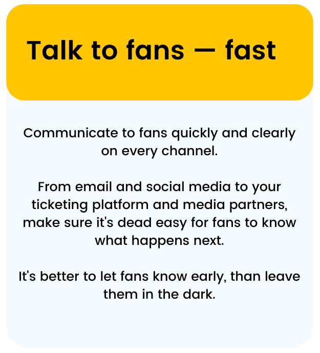 Communicate to fans quickly and clearly on every channel.  From email and social media to your ticketing platform and media partners, make sure it's dead easy for fans to know what happens next.  It's better to let fans know early, than leave them in the dark.